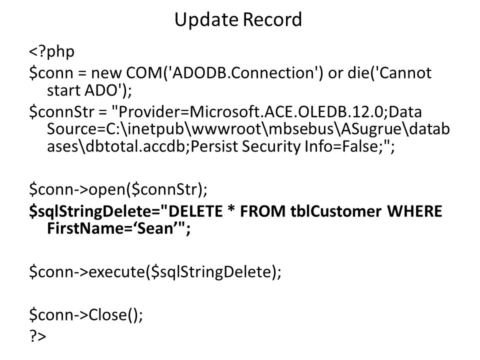 Update Record < php $conn = new COM( ADODB.Connection ) or die( Cannot start ADO ); $connStr = Provider=Microsoft.ACE.OLEDB.12.0;Data Source=C:\inetpub\wwwroot\mbsebus\ASugrue\datab ases\dbtotal.accdb;Persist Security Info=False; ; $conn->open($connStr); $sqlStringDelete= DELETE * FROM tblCustomer WHERE FirstName='Sean' ; $conn->execute($sqlStringDelete); $conn->Close(); >