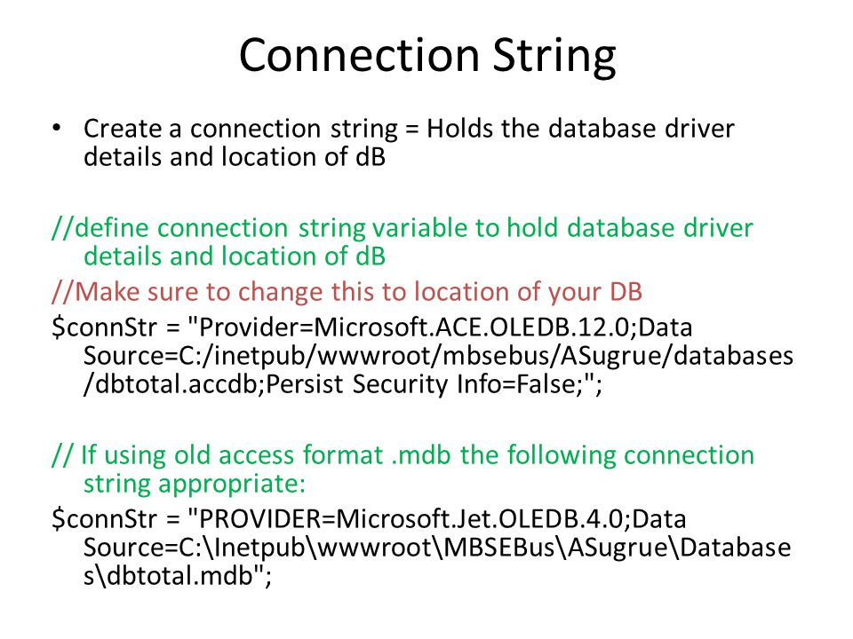 Connection String Create a connection string = Holds the database driver details and location of dB //define connection string variable to hold database driver details and location of dB //Make sure to change this to location of your DB $connStr = Provider=Microsoft.ACE.OLEDB.12.0;Data Source=C:/inetpub/wwwroot/mbsebus/ASugrue/databases /dbtotal.accdb;Persist Security Info=False; ; // If using old access format.mdb the following connection string appropriate: $connStr = PROVIDER=Microsoft.Jet.OLEDB.4.0;Data Source=C:\Inetpub\wwwroot\MBSEBus\ASugrue\Database s\dbtotal.mdb ;
