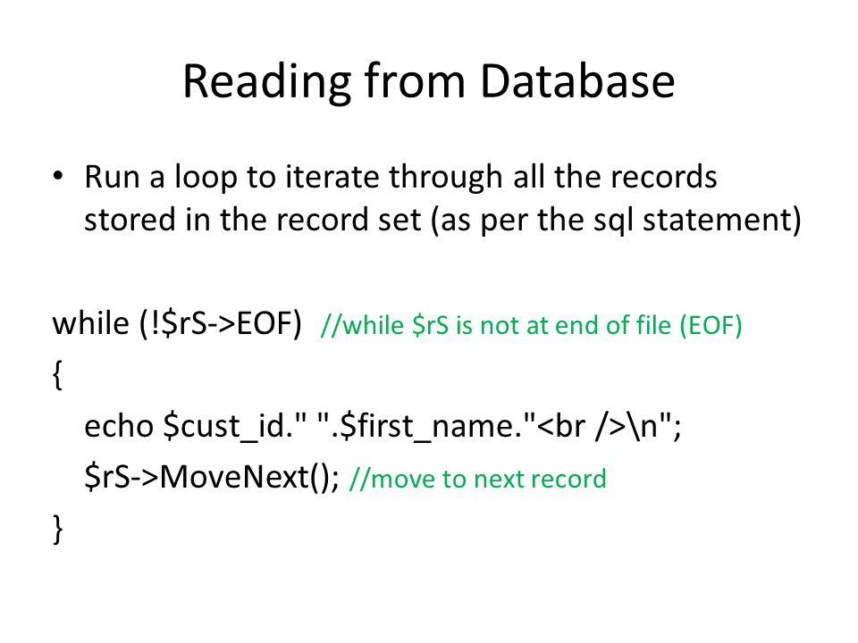 Reading from Database Run a loop to iterate through all the records stored in the record set (as per the sql statement) while (!$rS->EOF) //while $rS is not at end of file (EOF) { echo $cust_id. .$first_name. \n ; $rS->MoveNext(); //move to next record }