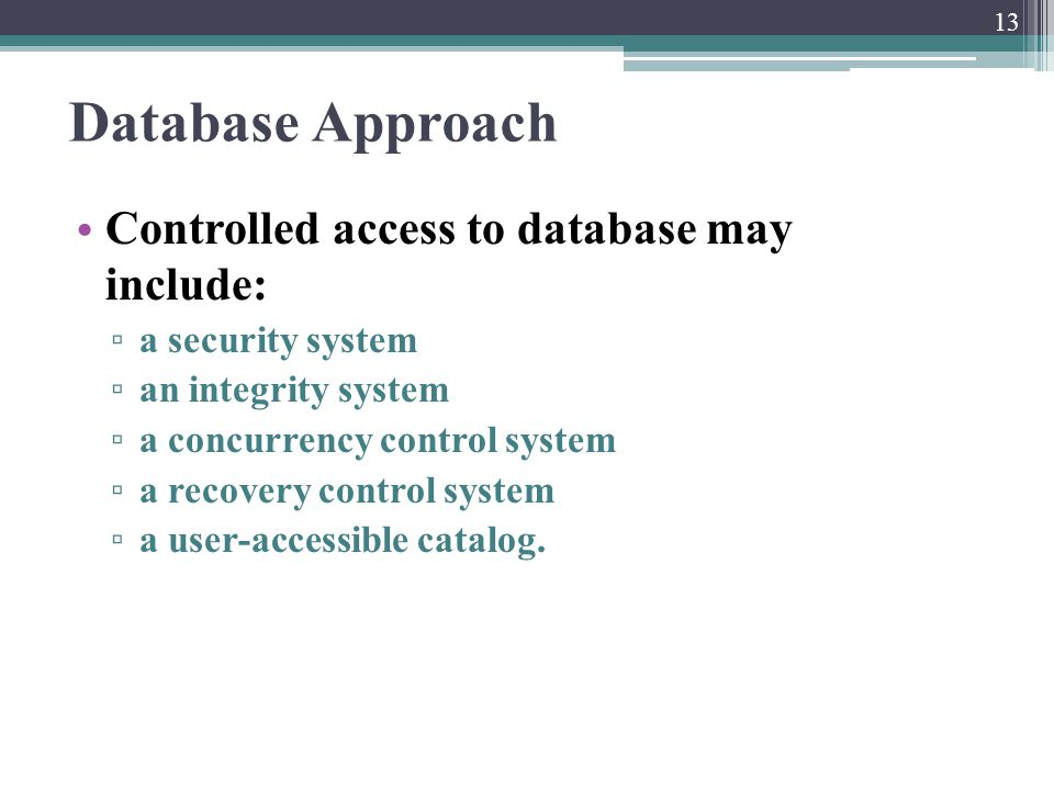 Database Approach Controlled access to database may include: ▫ a security system ▫ an integrity system ▫ a concurrency control system ▫ a recovery con