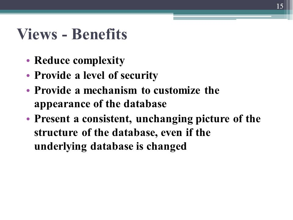 Views - Benefits Reduce complexity Provide a level of security Provide a mechanism to customize the appearance of the database Present a consistent, u