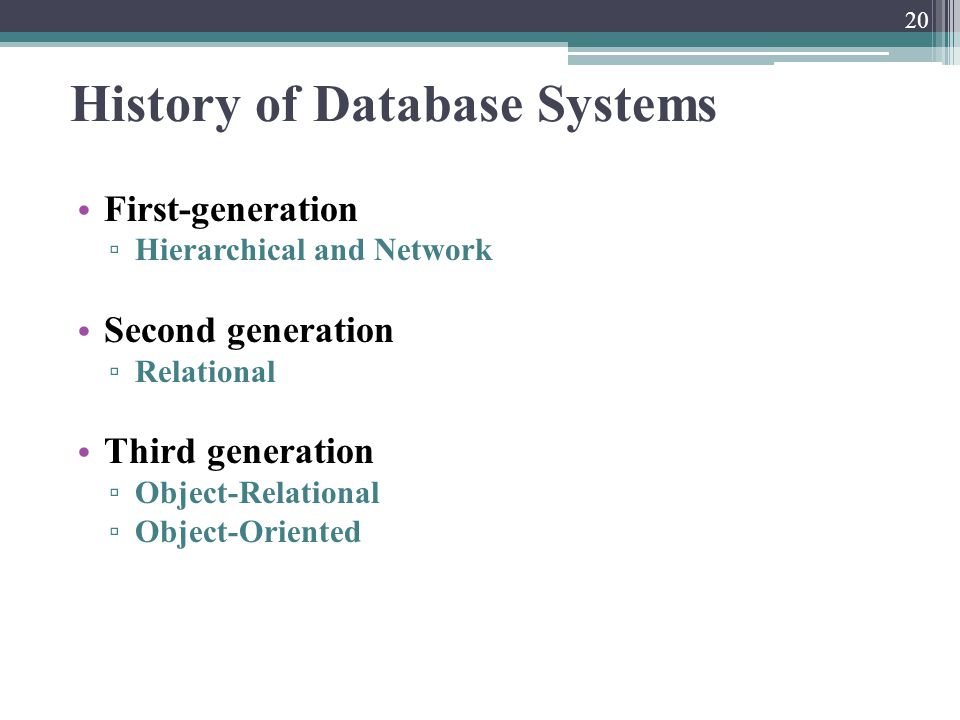 History of Database Systems First-generation ▫ Hierarchical and Network Second generation ▫ Relational Third generation ▫ Object-Relational ▫ Object-O