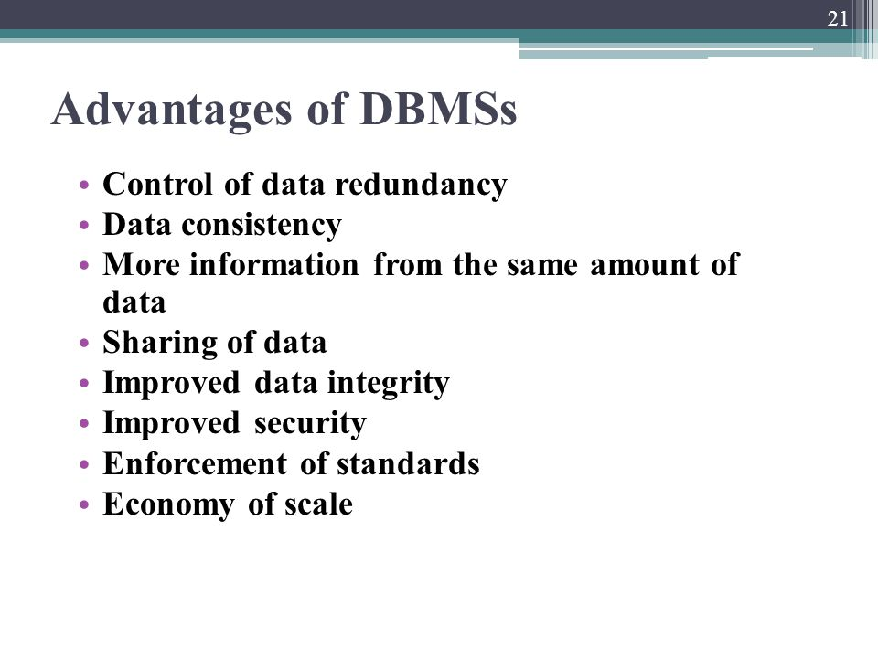 Advantages of DBMSs Control of data redundancy Data consistency More information from the same amount of data Sharing of data Improved data integrity