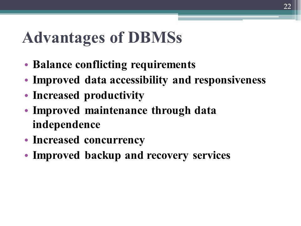 Advantages of DBMSs Balance conflicting requirements Improved data accessibility and responsiveness Increased productivity Improved maintenance throug
