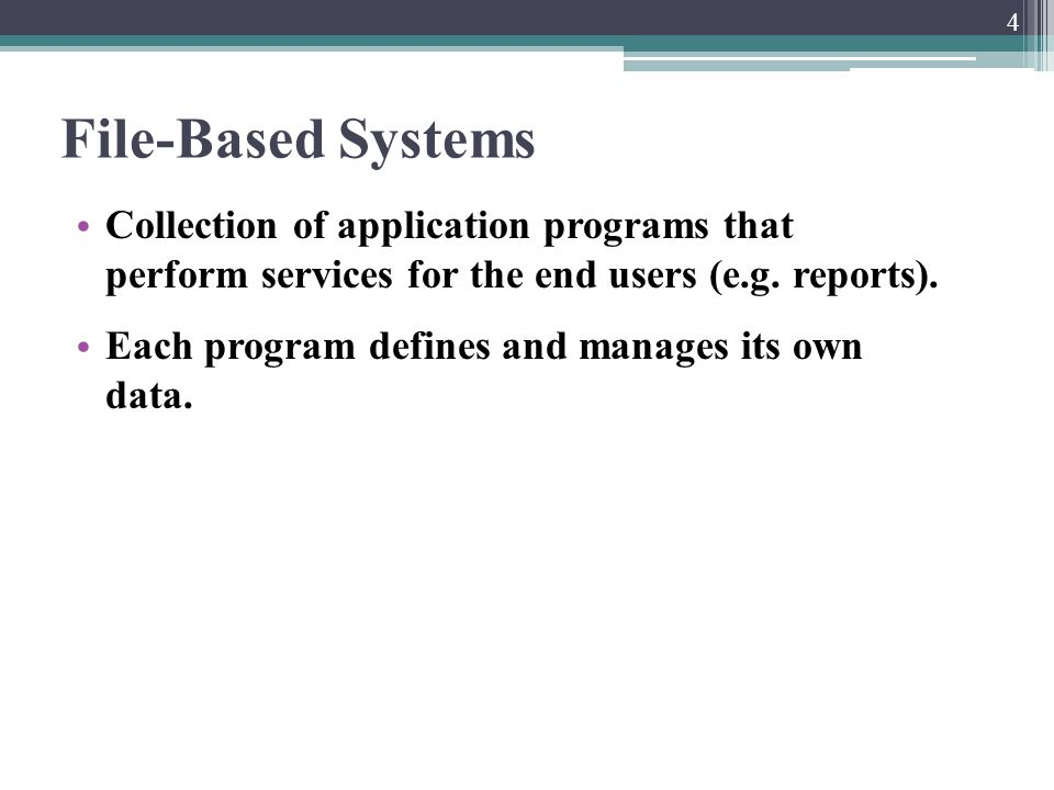 File-Based Systems Collection of application programs that perform services for the end users (e.g. reports). Each program defines and manages its own