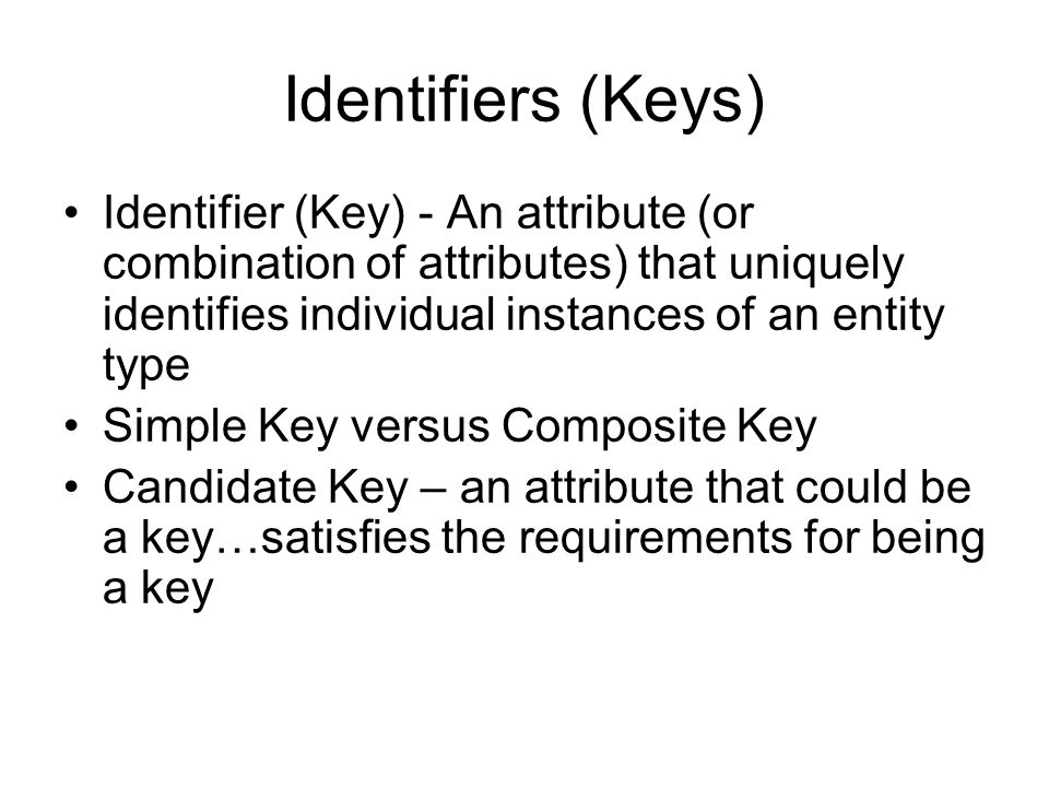 Identifiers (Keys) Identifier (Key) - An attribute (or combination of attributes) that uniquely identifies individual instances of an entity type Simp