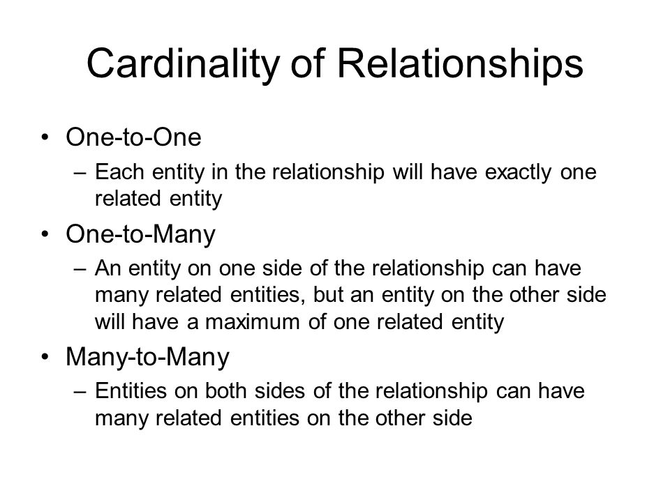 Cardinality of Relationships One-to-One –Each entity in the relationship will have exactly one related entity One-to-Many –An entity on one side of the relationship can have many related entities, but an entity on the other side will have a maximum of one related entity Many-to-Many –Entities on both sides of the relationship can have many related entities on the other side