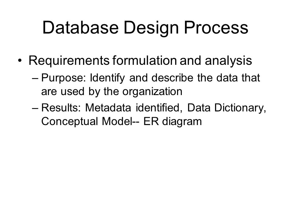 Database Design Process Requirements formulation and analysis –Purpose: Identify and describe the data that are used by the organization –Results: Met