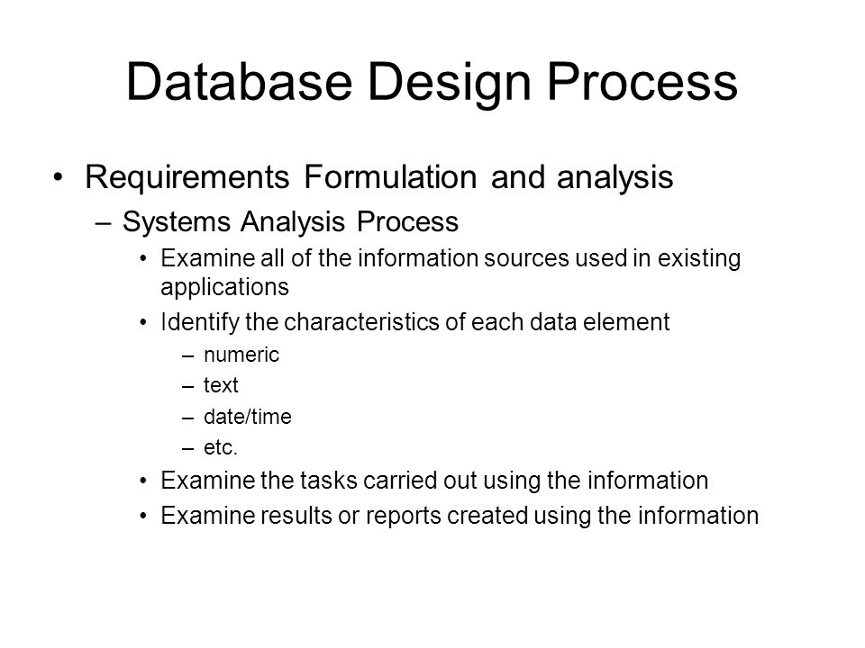 Database Design Process Requirements Formulation and analysis –Systems Analysis Process Examine all of the information sources used in existing applications Identify the characteristics of each data element –numeric –text –date/time –etc.