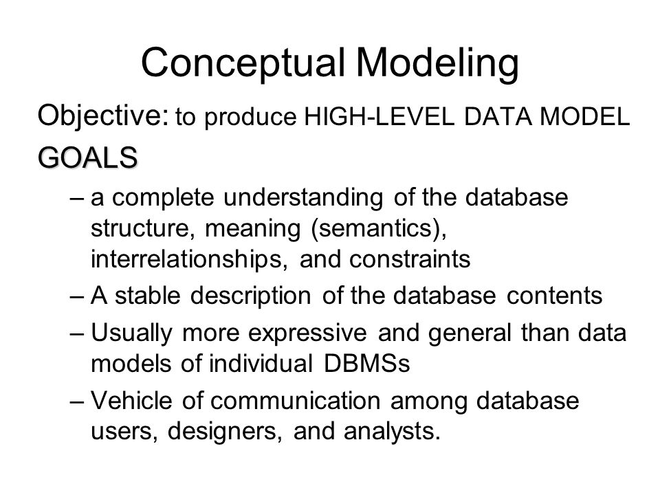 Conceptual Modeling Objective: to produce HIGH-LEVEL DATA MODELGOALS –a complete understanding of the database structure, meaning (semantics), interre
