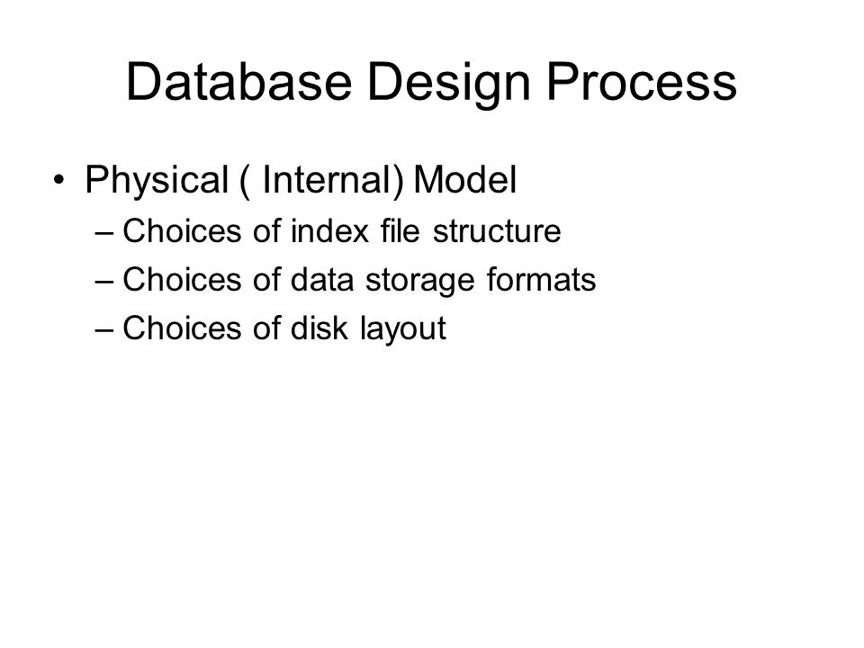 Database Design Process Physical ( Internal) Model –Choices of index file structure –Choices of data storage formats –Choices of disk layout