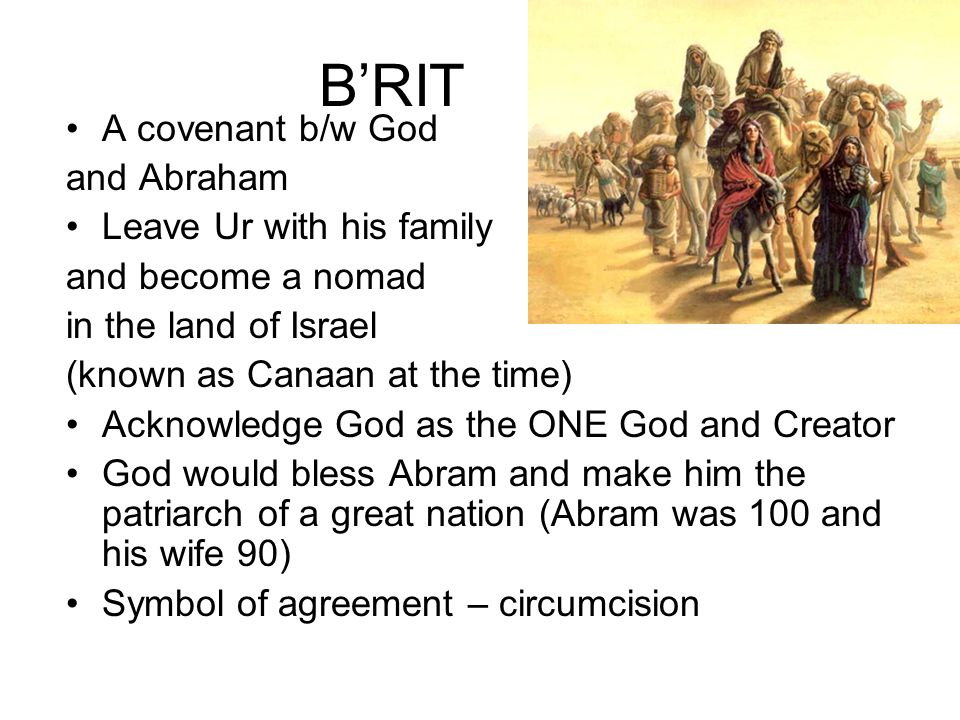 B'RIT A covenant b/w God and Abraham Leave Ur with his family and become a nomad in the land of Israel (known as Canaan at the time) Acknowledge God as the ONE God and Creator God would bless Abram and make him the patriarch of a great nation (Abram was 100 and his wife 90) Symbol of agreement – circumcision