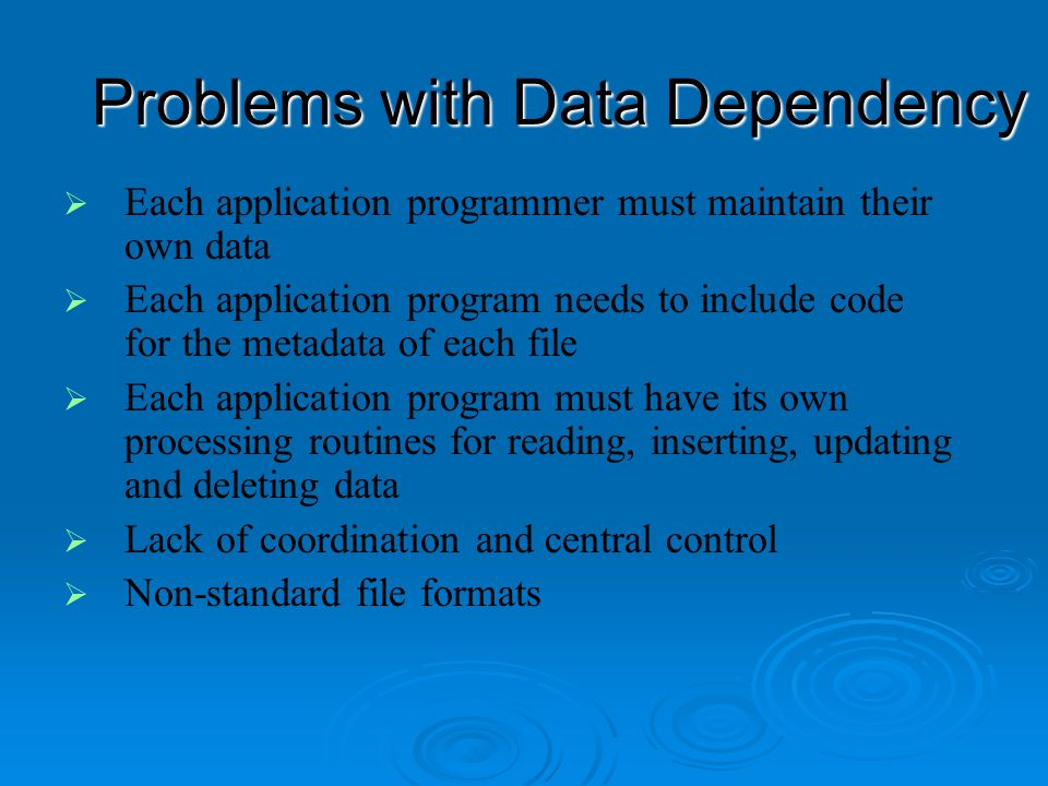 Disadvantages of File Processing  Program-Data Dependence All programs maintain metadata for each file they use All programs maintain metadata for each file they use  Duplication of Data Different systems/programs have separate copies of the same data Different systems/programs have separate copies of the same data  Limited Data Sharing No centralized control of data No centralized control of data  Lengthy Development Times Programmers must design their own file formats Programmers must design their own file formats  Excessive Program Maintenance 80% of of information systems budget 80% of of information systems budget