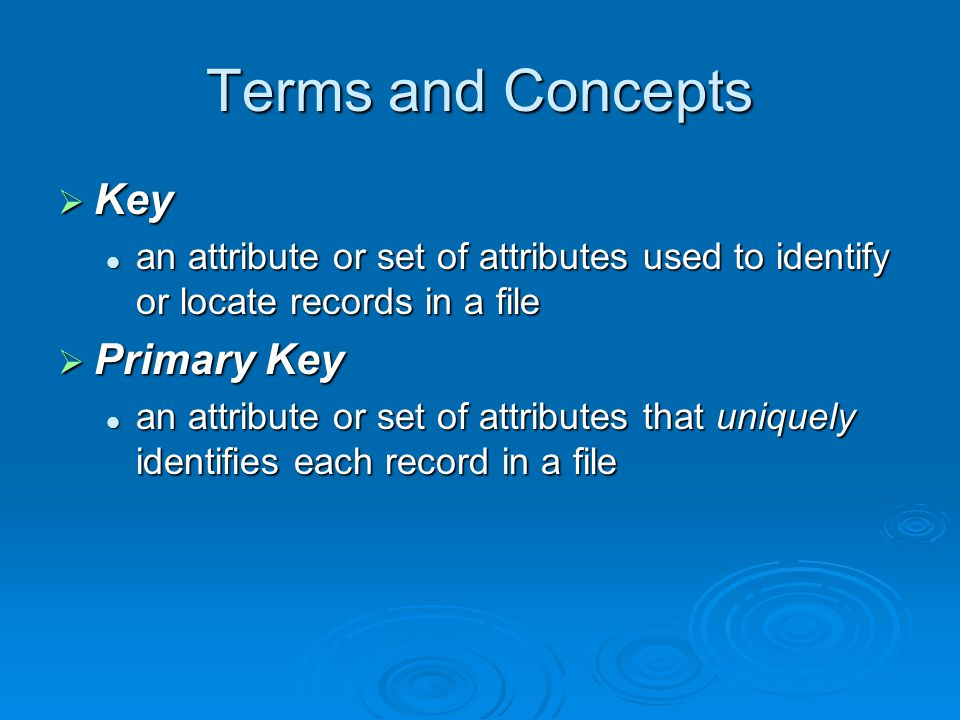 Terms and Concepts  Records The set of values for all attributes of a particular entity The set of values for all attributes of a particular entity tuples or rows in relational DBMS tuples or rows in relational DBMS  File Collection of records Collection of records Relation or Table in relational DBMS Relation or Table in relational DBMS