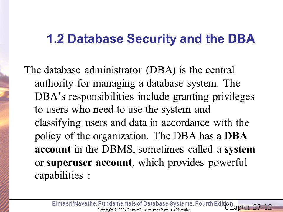 Copyright © 2004 Ramez Elmasri and Shamkant Navathe Elmasri/Navathe, Fundamentals of Database Systems, Fourth Edition Chapter 23-12 1.2 Database Secur