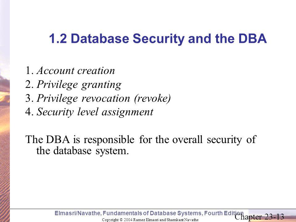 Copyright © 2004 Ramez Elmasri and Shamkant Navathe Elmasri/Navathe, Fundamentals of Database Systems, Fourth Edition Chapter 23-13 1.2 Database Secur