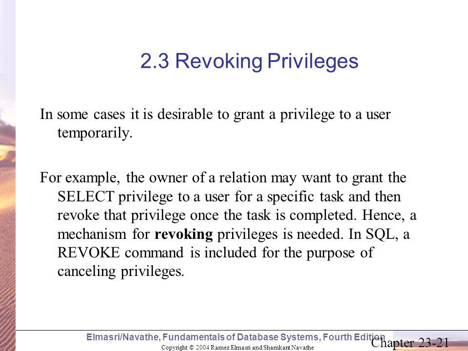 Copyright © 2004 Ramez Elmasri and Shamkant Navathe Elmasri/Navathe, Fundamentals of Database Systems, Fourth Edition Chapter 23-21 2.3 Revoking Privi