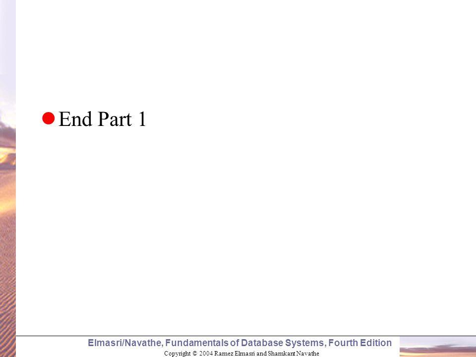 Copyright © 2004 Ramez Elmasri and Shamkant Navathe Elmasri/Navathe, Fundamentals of Database Systems, Fourth Edition End Part 1