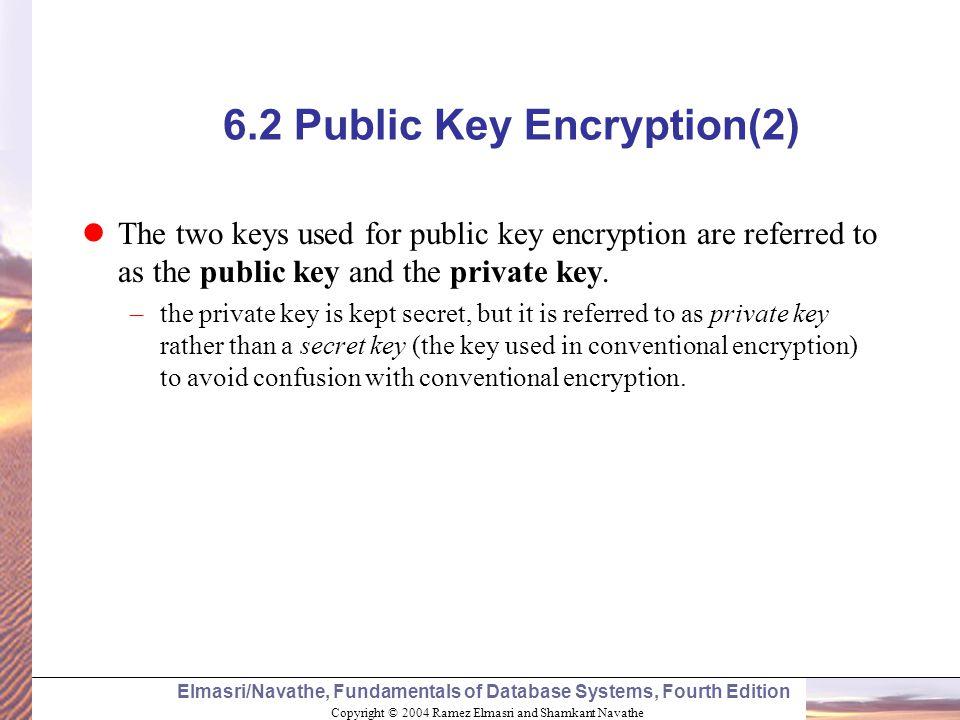 Copyright © 2004 Ramez Elmasri and Shamkant Navathe Elmasri/Navathe, Fundamentals of Database Systems, Fourth Edition 6.2 Public Key Encryption(2) The