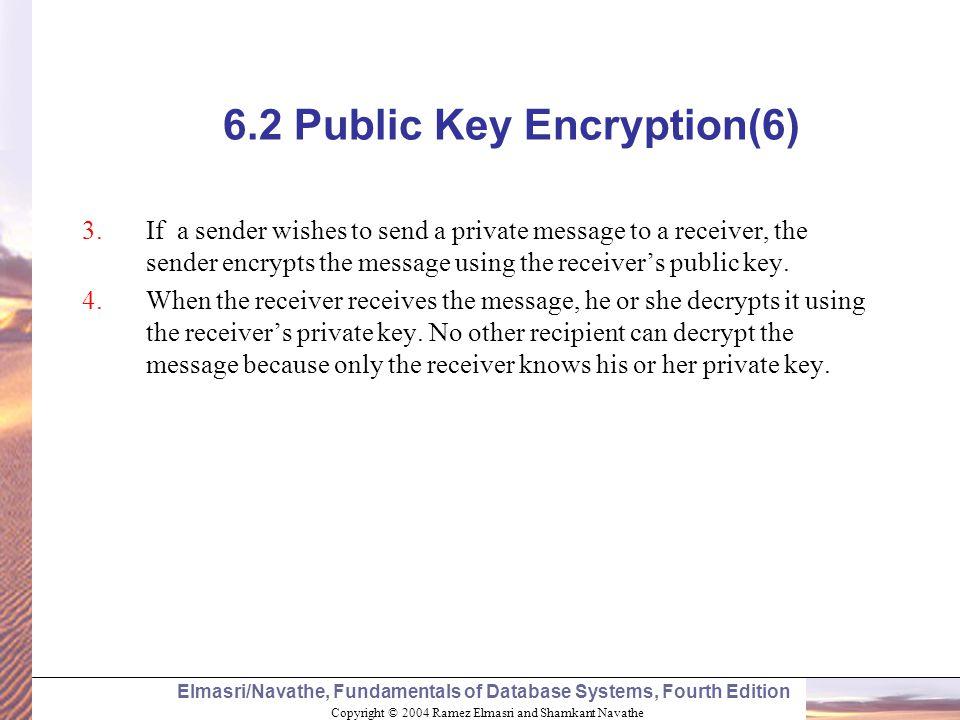 Copyright © 2004 Ramez Elmasri and Shamkant Navathe Elmasri/Navathe, Fundamentals of Database Systems, Fourth Edition 6.2 Public Key Encryption(6) 3.I
