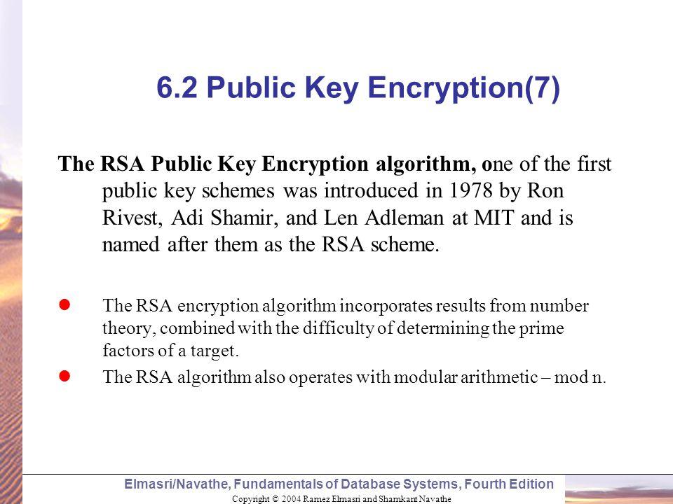 Copyright © 2004 Ramez Elmasri and Shamkant Navathe Elmasri/Navathe, Fundamentals of Database Systems, Fourth Edition 6.2 Public Key Encryption(7) The