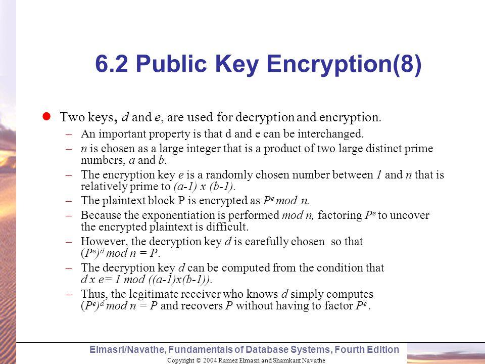 Copyright © 2004 Ramez Elmasri and Shamkant Navathe Elmasri/Navathe, Fundamentals of Database Systems, Fourth Edition 6.2 Public Key Encryption(8) Two