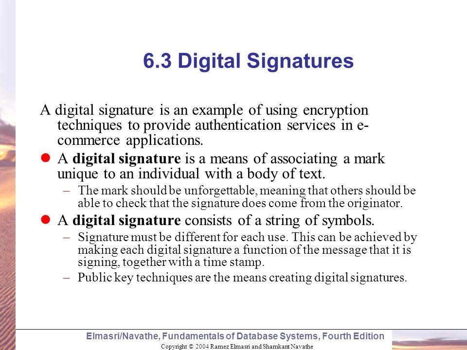 Copyright © 2004 Ramez Elmasri and Shamkant Navathe Elmasri/Navathe, Fundamentals of Database Systems, Fourth Edition 6.3 Digital Signatures A digital