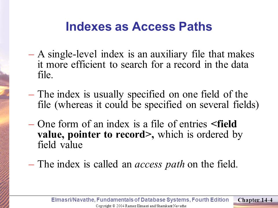 Copyright © 2004 Ramez Elmasri and Shamkant Navathe Elmasri/Navathe, Fundamentals of Database Systems, Fourth Edition Chapter 14-5 Indexes as Access Paths (contd.) –The index file usually occupies considerably less disk blocks than the data file because its entries are much smaller –A binary search on the index give up a pointer to the file record –Indexes can also be characterized as dense or sparse (thick or thin).
