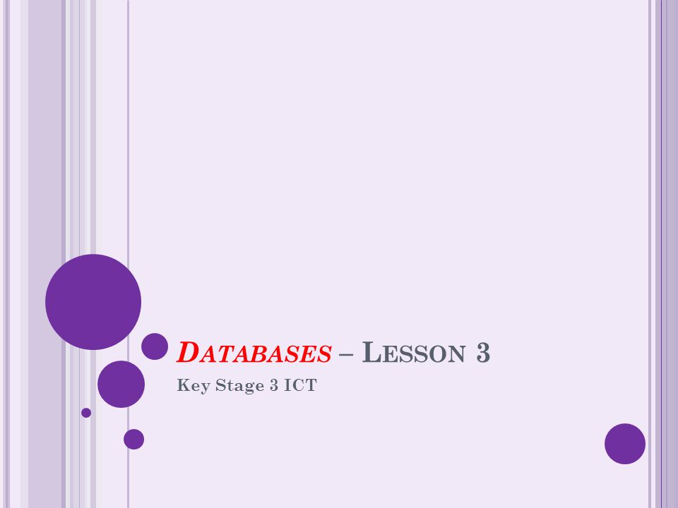 D ATABASES – L ESSON 3 Key Stage 3 ICT