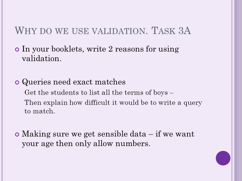 W HY DO WE USE VALIDATION. T ASK 3A In your booklets, write 2 reasons for using validation.