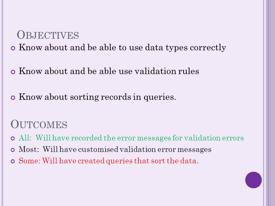 O BJECTIVES Know about and be able to use data types correctly Know about and be able use validation rules Know about sorting records in queries.