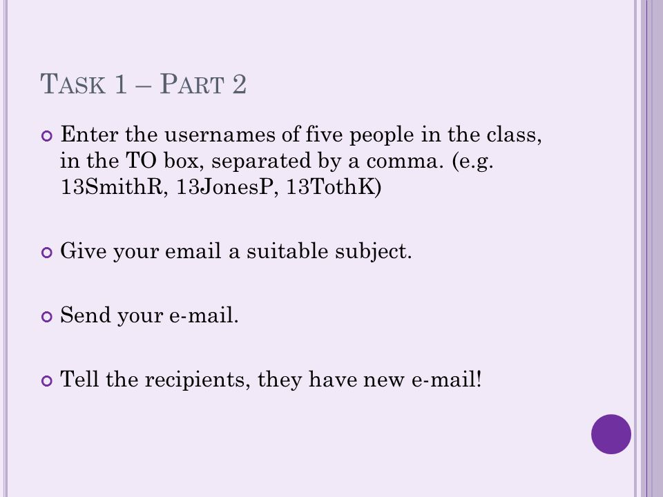 T ASK 1 – P ART 2 Enter the usernames of five people in the class, in the TO box, separated by a comma.