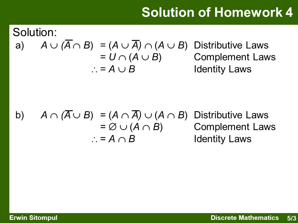 5/3 Erwin SitompulDiscrete Mathematics Solution: a) A  (A  B) = (A  A)  (A  B) Distributive Laws = U  (A  B) Complement Laws  = A  B Identity Laws Solution of Homework 4 b) A  (A  B) = (A  A)  (A  B) Distributive Laws =   (A  B) Complement Laws  = A  B Identity Laws
