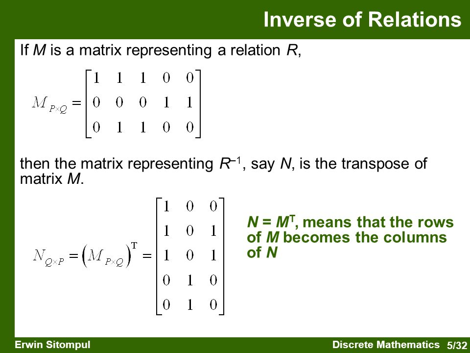 5/32 Erwin SitompulDiscrete Mathematics If M is a matrix representing a relation R, then the matrix representing R –1, say N, is the transpose of matrix M.