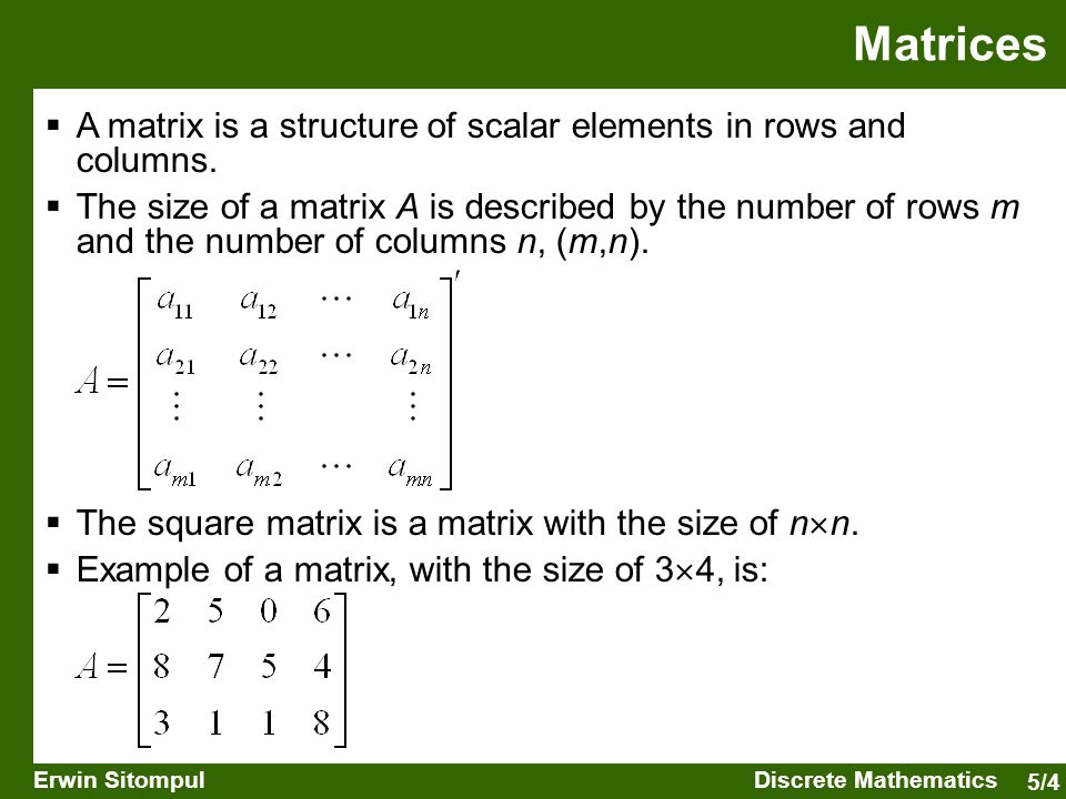 5/4 Erwin SitompulDiscrete Mathematics Matrices  A matrix is a structure of scalar elements in rows and columns.