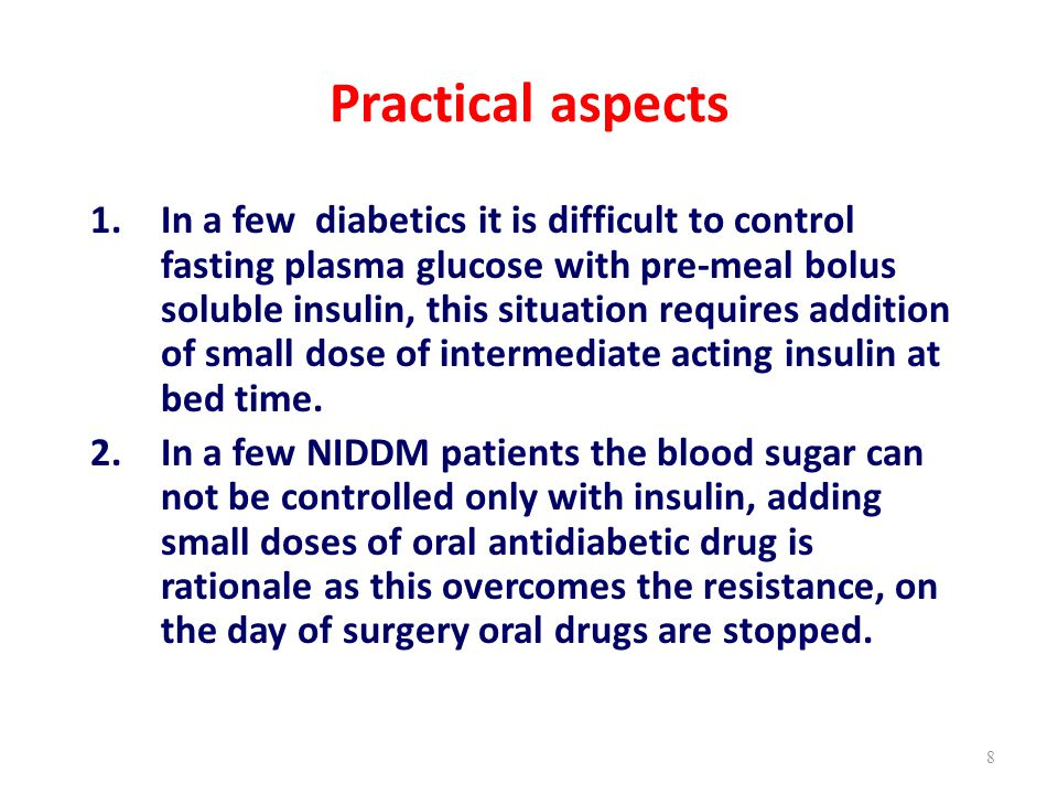 Practical aspects 1.In a few diabetics it is difficult to control fasting plasma glucose with pre-meal bolus soluble insulin, this situation requires addition of small dose of intermediate acting insulin at bed time.