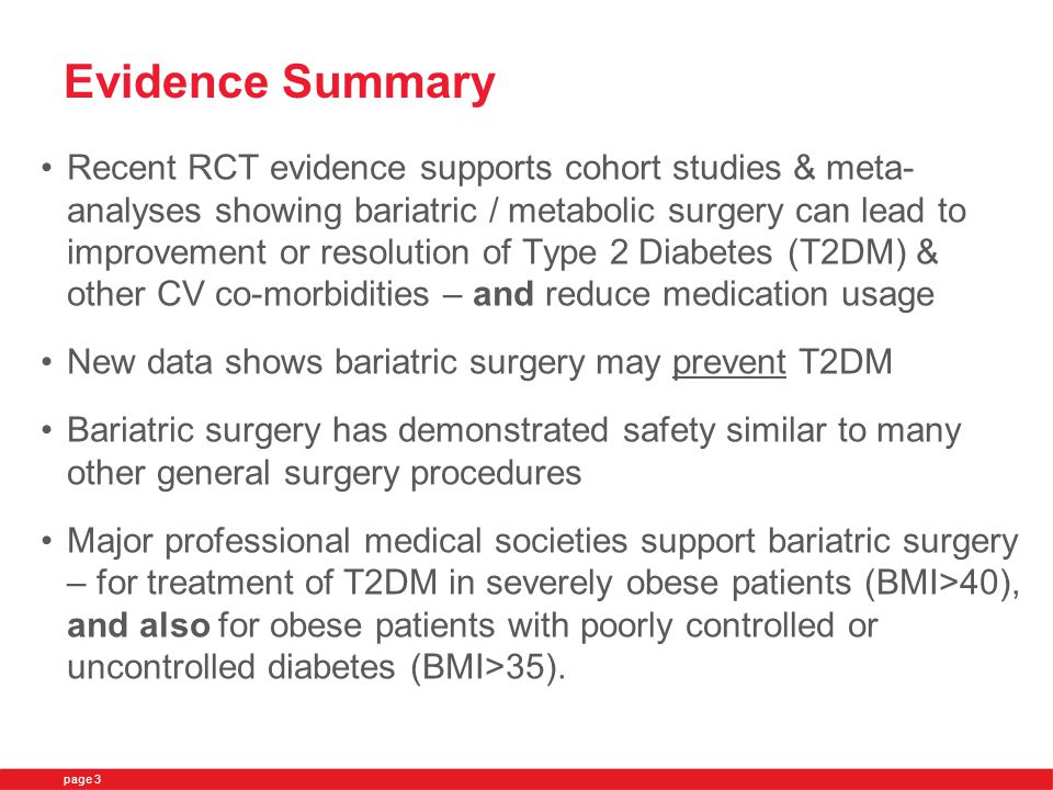 Evidence Summary Recent RCT evidence supports cohort studies & meta- analyses showing bariatric / metabolic surgery can lead to improvement or resolution of Type 2 Diabetes (T2DM) & other CV co-morbidities – and reduce medication usage New data shows bariatric surgery may prevent T2DM Bariatric surgery has demonstrated safety similar to many other general surgery procedures Major professional medical societies support bariatric surgery – for treatment of T2DM in severely obese patients (BMI>40), and also for obese patients with poorly controlled or uncontrolled diabetes (BMI>35).