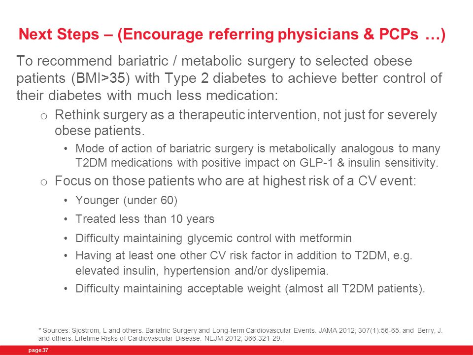 Next Steps – (Encourage referring physicians & PCPs …) To recommend bariatric / metabolic surgery to selected obese patients (BMI>35) with Type 2 diabetes to achieve better control of their diabetes with much less medication: o Rethink surgery as a therapeutic intervention, not just for severely obese patients.