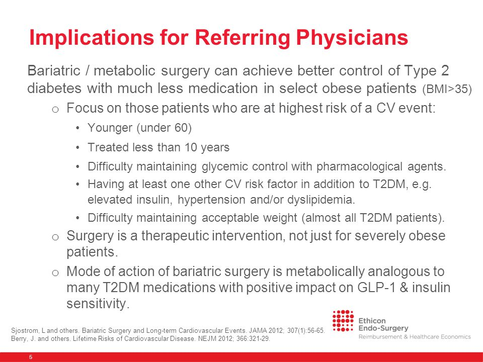 Implications for Referring Physicians Bariatric / metabolic surgery can achieve better control of Type 2 diabetes with much less medication in select obese patients (BMI>35) o Focus on those patients who are at highest risk of a CV event: Younger (under 60) Treated less than 10 years Difficulty maintaining glycemic control with pharmacological agents.
