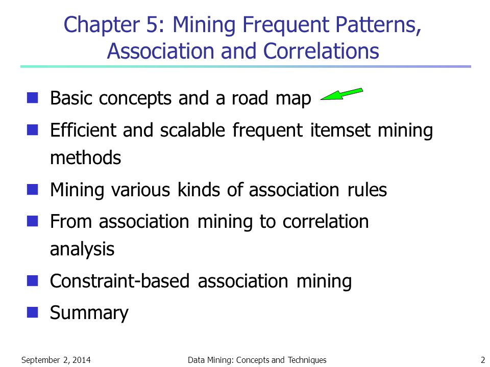 September 2, 2014Data Mining: Concepts and Techniques2 Chapter 5: Mining Frequent Patterns, Association and Correlations Basic concepts and a road map Efficient and scalable frequent itemset mining methods Mining various kinds of association rules From association mining to correlation analysis Constraint-based association mining Summary