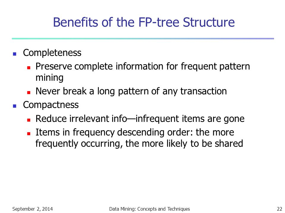 September 2, 2014Data Mining: Concepts and Techniques22 Benefits of the FP-tree Structure Completeness Preserve complete information for frequent pattern mining Never break a long pattern of any transaction Compactness Reduce irrelevant info—infrequent items are gone Items in frequency descending order: the more frequently occurring, the more likely to be shared