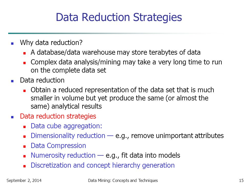 September 2, 2014Data Mining: Concepts and Techniques15 Data Reduction Strategies Why data reduction? A database/data warehouse may store terabytes of