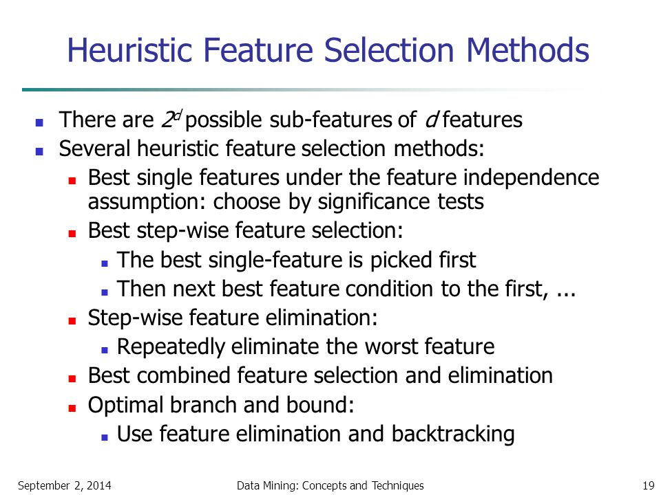 September 2, 2014Data Mining: Concepts and Techniques19 Heuristic Feature Selection Methods There are 2 d possible sub-features of d features Several