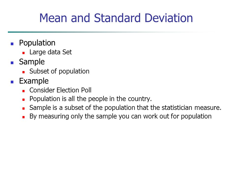 Mean and Standard Deviation Population Large data Set Sample Subset of population Example Consider Election Poll Population is all the people in the c