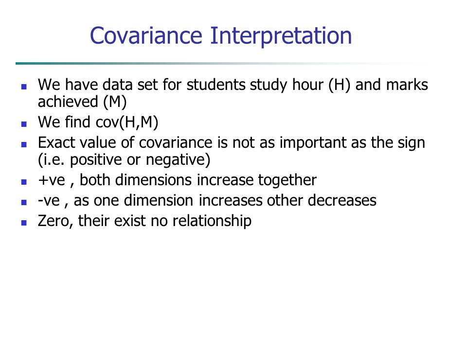 Covariance Interpretation We have data set for students study hour (H) and marks achieved (M) We find cov(H,M) Exact value of covariance is not as imp