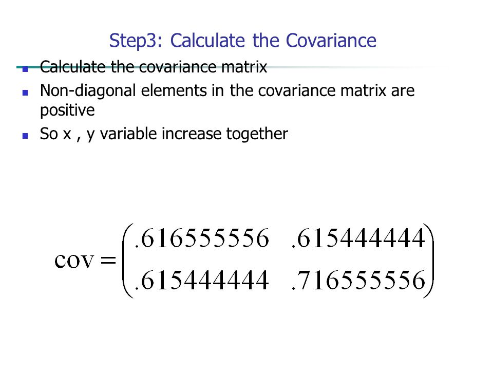 Step3: Calculate the Covariance Calculate the covariance matrix Non-diagonal elements in the covariance matrix are positive So x, y variable increase