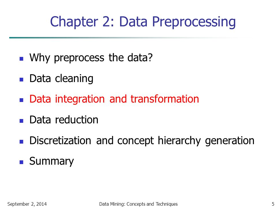 September 2, 2014Data Mining: Concepts and Techniques5 Chapter 2: Data Preprocessing Why preprocess the data? Data cleaning Data integration and trans