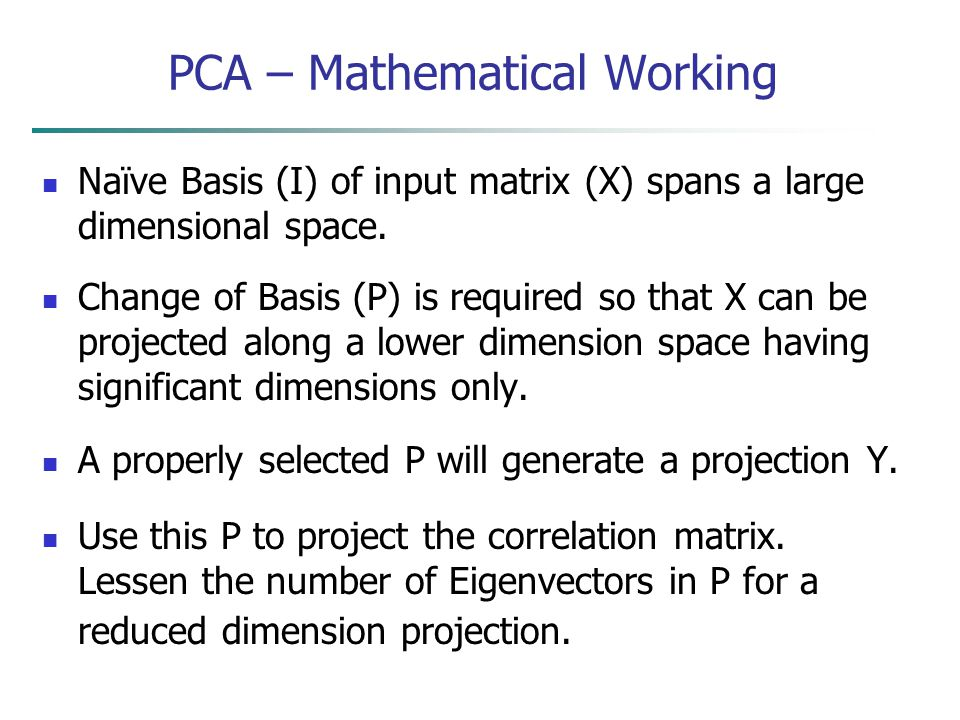PCA – Mathematical Working Naïve Basis (I) of input matrix (X) spans a large dimensional space. Change of Basis (P) is required so that X can be proje