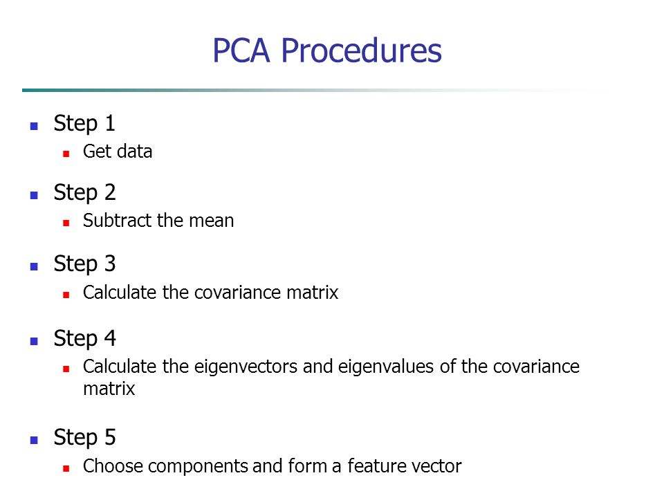 PCA Procedures Step 1 Get data Step 2 Subtract the mean Step 3 Calculate the covariance matrix Step 4 Calculate the eigenvectors and eigenvalues of th