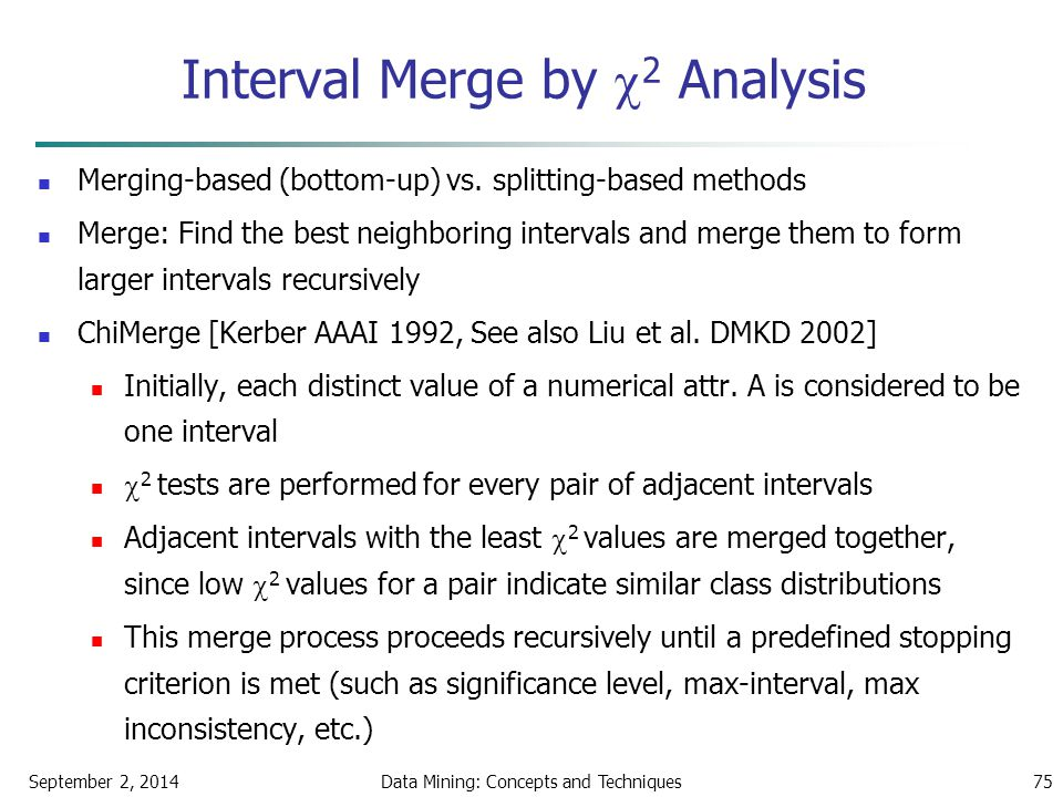 September 2, 2014Data Mining: Concepts and Techniques75 Interval Merge by  2 Analysis Merging-based (bottom-up) vs. splitting-based methods Merge: Fi